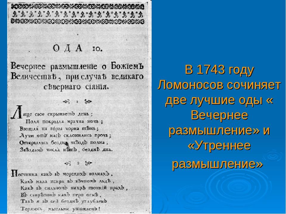 В 1743 году Ломоносов сочиняет две лучшие оды « Вечернее размышление» и «Утре...