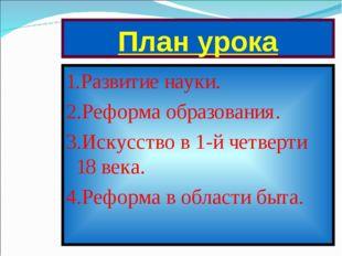 План урока 1.Развитие науки. 2.Реформа образования. 3.Искусство в 1-й четверт