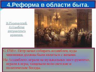 4.Реформа в области быта. С 1718 г. Петр начал собирать ассамблеи, куда чинов