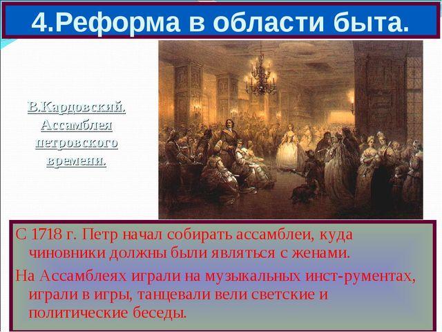 4.Реформа в области быта. С 1718 г. Петр начал собирать ассамблеи, куда чинов...