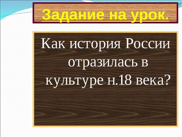 Задание на урок. Как история России отразилась в культуре н.18 века?