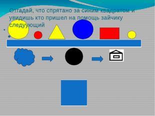 Отгадай, что спрятано за синим квадратом и увидишь кто пришел на помощь зайч