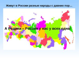 Живут в России разные народы с давних пор… А Родина – Россия у нас у всех одна!