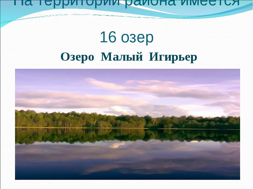 На территории района имеется 16 озер Озеро Малый Игирьер
