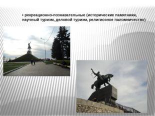 •рекреационно-познавательные (исторические памятники, научный туризм, делово