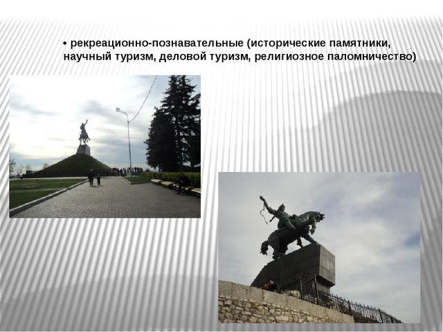 •рекреационно-познавательные (исторические памятники, научный туризм, делово...