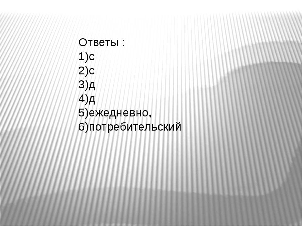 Ответы : 1)с 2)с 3)д 4)д 5)ежедневно, 6)потребительский
