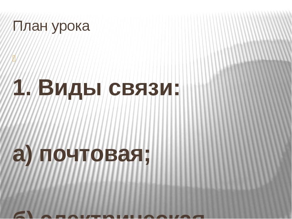 План урока  1. Виды связи:  а) почтовая;  б) электрическая.  2. Уровень р...