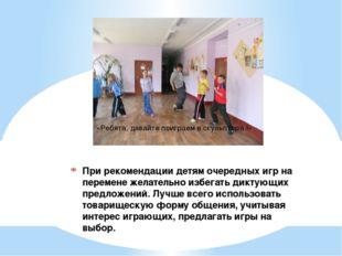 При рекомендации детям очередных игр на перемене желательно избегать диктующи