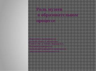 Роль музеев в образовательном процессе Подготовил: преподаватель русского язы