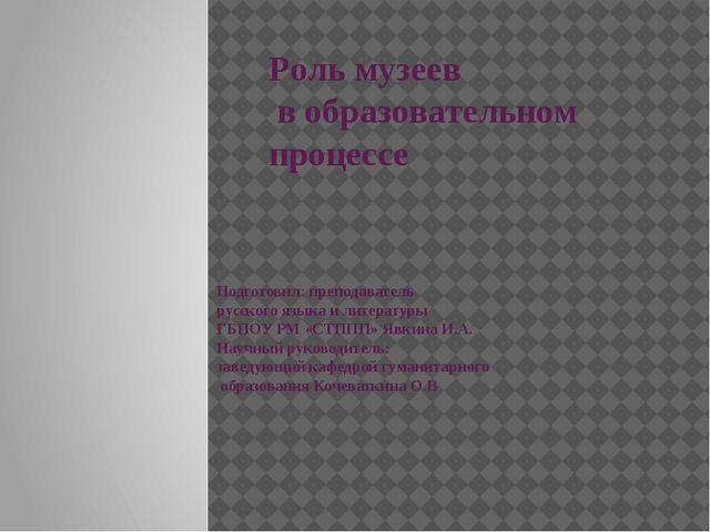 Роль музеев в образовательном процессе Подготовил: преподаватель русского язы...