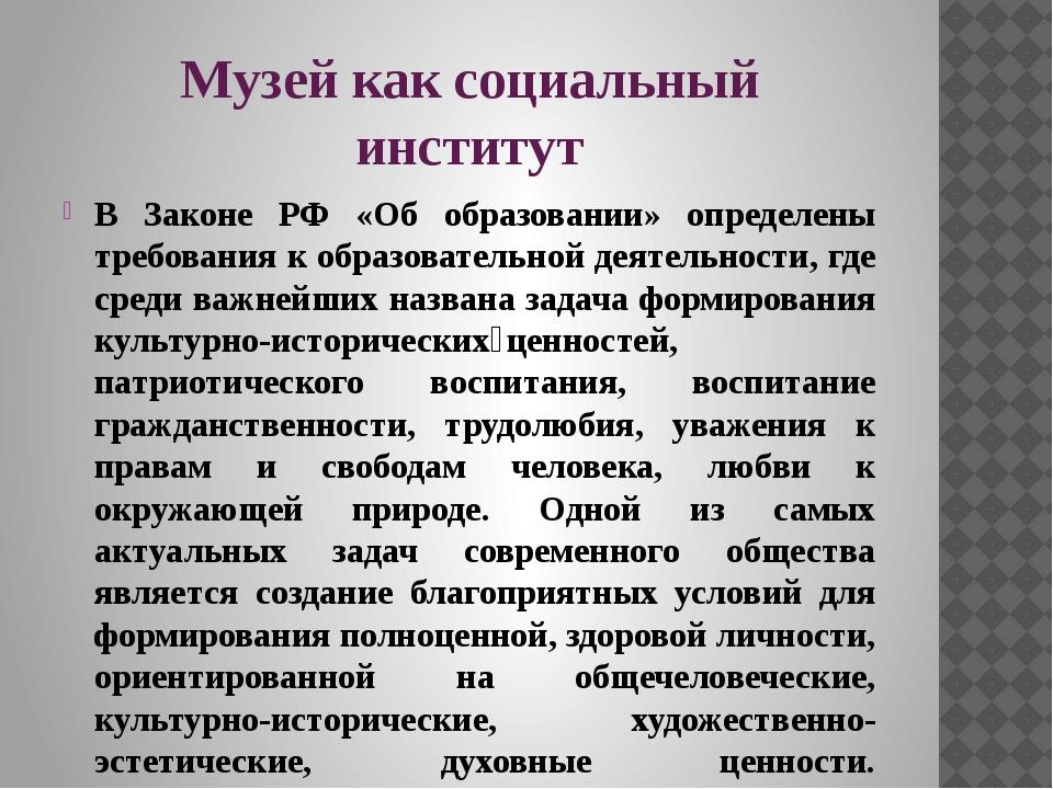 Музей как социальный институт В Законе РФ «Об образовании» определены требова...