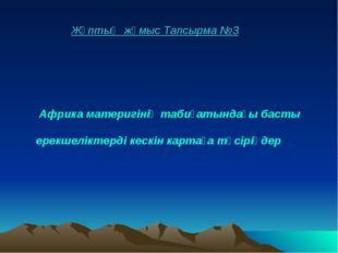 Жұптық жұмыс Тапсырма №3 Африка материгінің табиғатындағы басты ерекшеліктерд