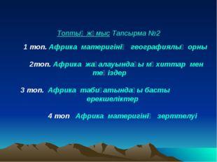 Топтық жұмыс Тапсырма №2 1 топ. Африка материгінің географиялық орны 2топ. А
