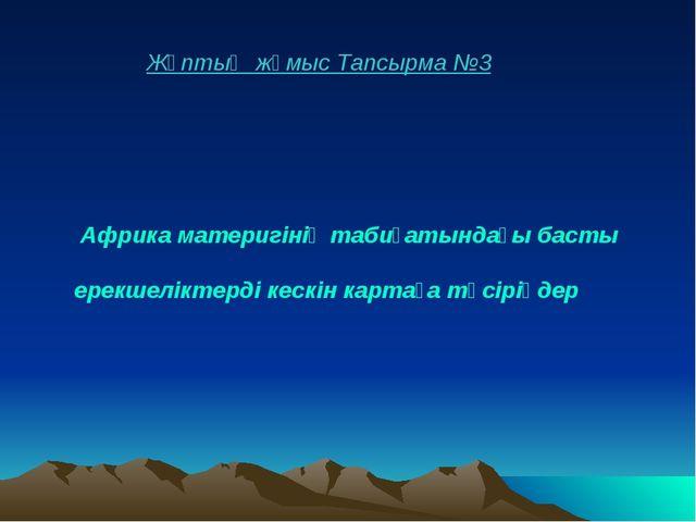 Жұптық жұмыс Тапсырма №3 Африка материгінің табиғатындағы басты ерекшеліктерд...