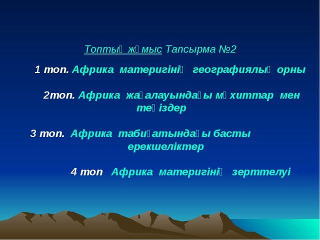 Топтық жұмыс Тапсырма №2 1 топ. Африка материгінің географиялық орны 2топ. А...