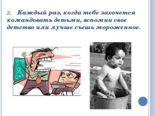 2. Каждый раз, когда тебе захочется командовать детьми, вспомни свое детство