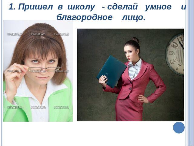 1. Пришел в школу - сделай умное и благородное лицо.