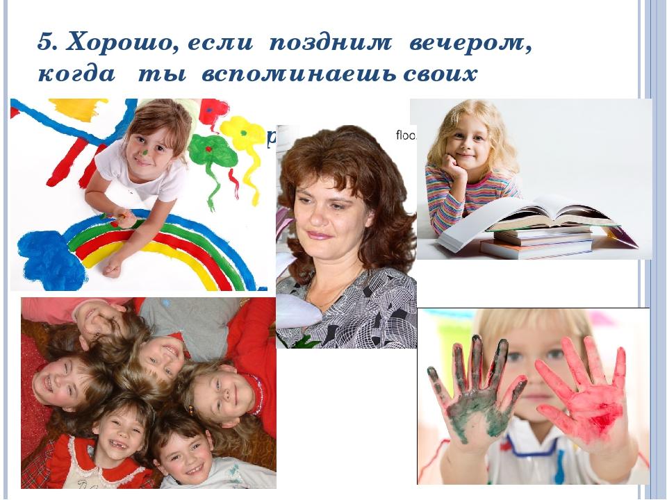 5. Хорошо, если поздним вечером, когда ты вспоминаешь своих учеников, лицо тв...