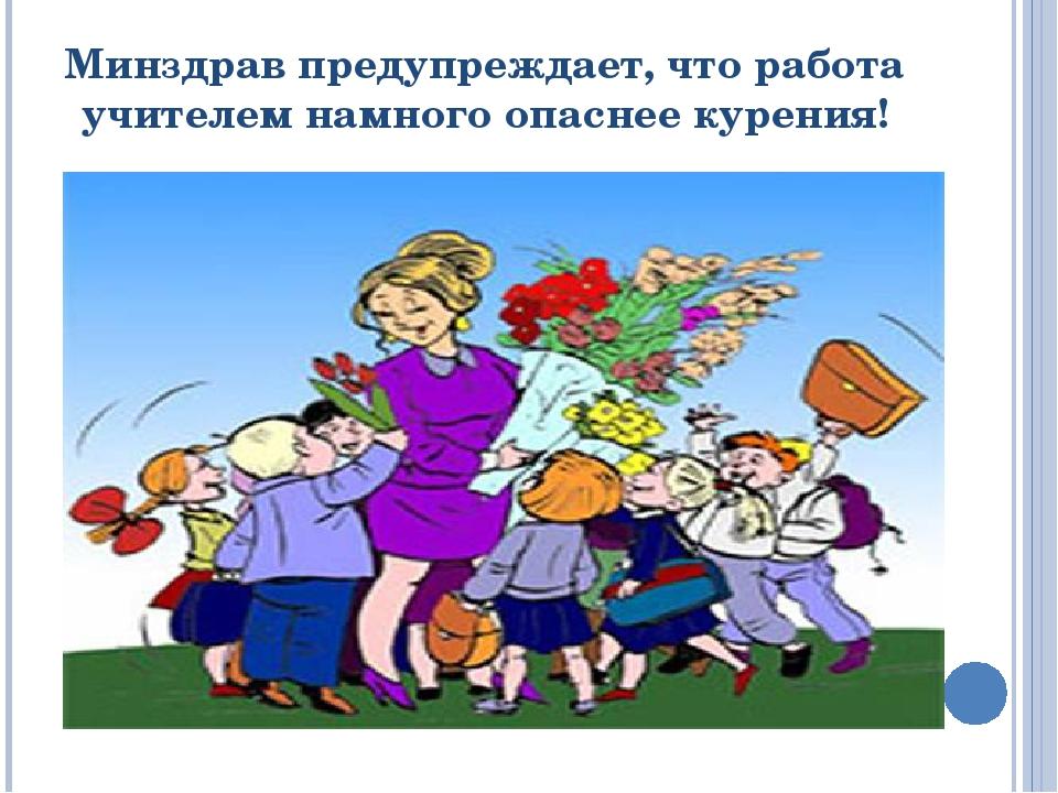 Минздрав предупреждает, что работа учителем намного опаснее курения!