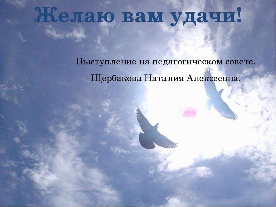Желаю вам удачи! Выступление на педагогическом совете. Щербакова Наталия Алек...