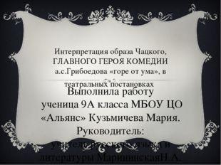 Интерпретация образа Чацкого, ГЛАВНОГО ГЕРОЯ КОМЕДИИ а.с.Грибоедова «горе от
