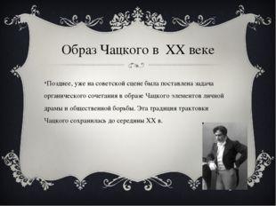 Образ Чацкого в ХХ веке Позднее, уже на советской сцене была поставлена задач