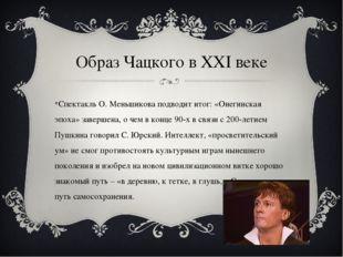 Образ Чацкого в XXI веке Спектакль О. Меньшикова подводит итог: «Онегинская э