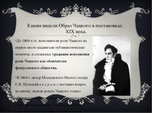 До 1860-х гг. исполнители роли Чацкого на первое место выдвигали публицистиче