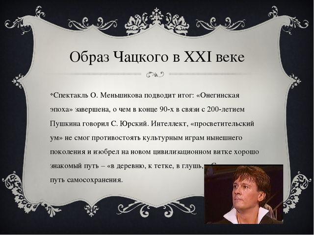 Образ Чацкого в XXI веке Спектакль О. Меньшикова подводит итог: «Онегинская э...