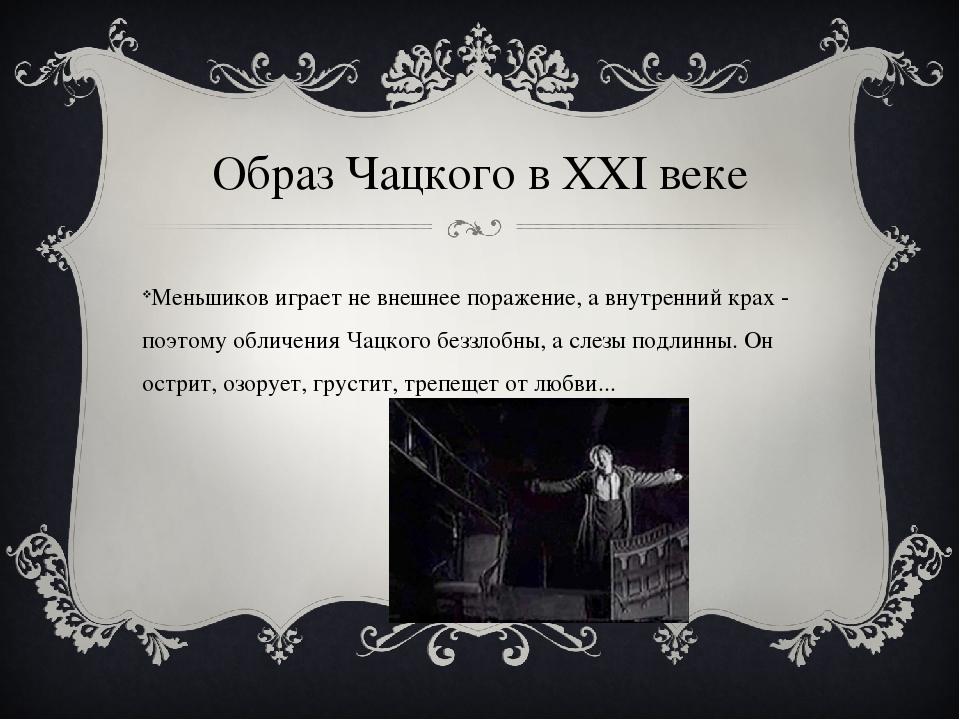 Образ Чацкого в XXI веке Меньшиков играет не внешнее поражение, а внутренний...