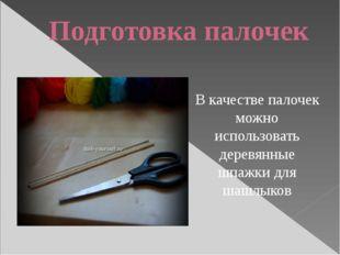 Подготовка палочек В качестве палочек можно использовать деревянные шпажки дл