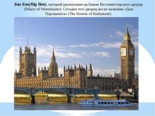 Биг Бэн(Big Ben), который расположен на башне Вестминстерского дворца (Palace