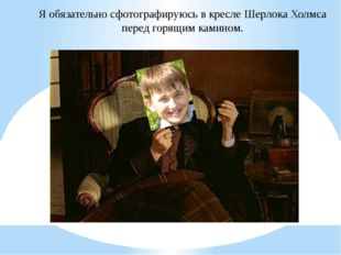 Я обязательно сфотографируюсь в кресле Шерлока Холмса перед горящим камином.