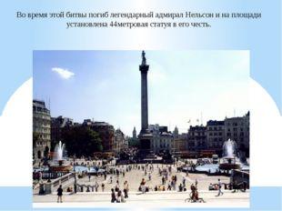 Во время этой битвы погиб легендарный адмирал Нельсон и на площади установлен