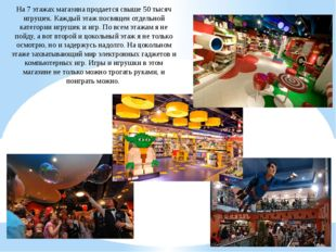 На 7 этажах магазина продается свыше 50 тысяч игрушек. Каждый этаж посвящен о