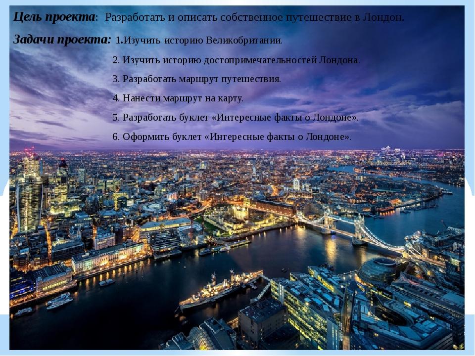 Цель проекта: Разработать и описать собственное путешествие в Лондон. Задачи...