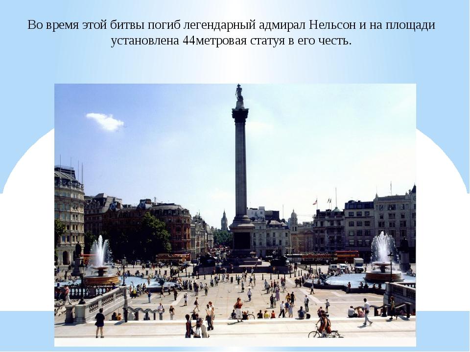 Во время этой битвы погиб легендарный адмирал Нельсон и на площади установлен...