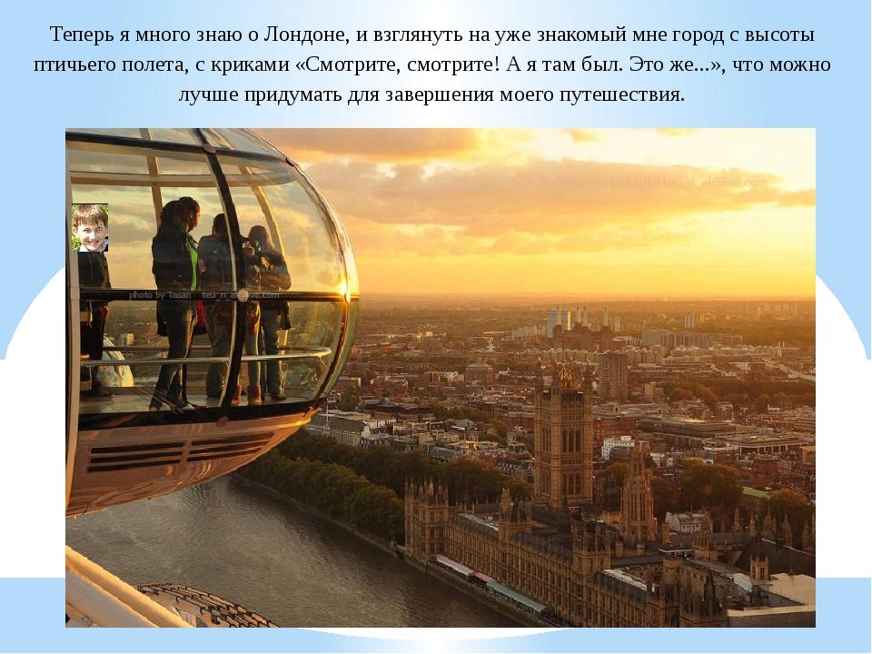 Теперь я много знаю о Лондоне, и взглянуть на уже знакомый мне город с высоты...