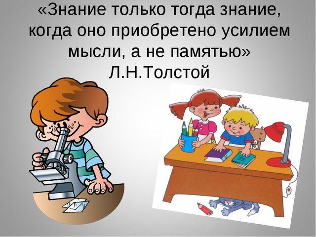 «Знание только тогда знание, когда оно приобретено усилием мысли, а не память...