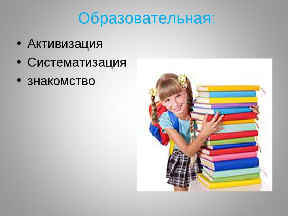 Образовательная: Активизация Систематизация знакомство