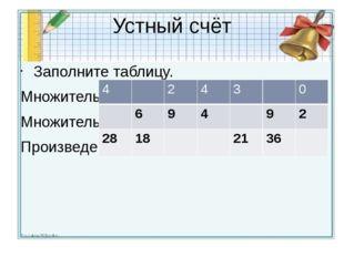 Устный счёт Заполните таблицу. Множитель Множитель Произведение 4 2 4 3 0 6 9