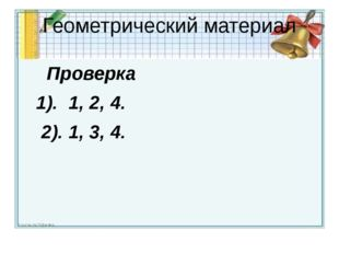 Геометрический материал Проверка 1). 1, 2, 4. 2). 1, 3, 4.
