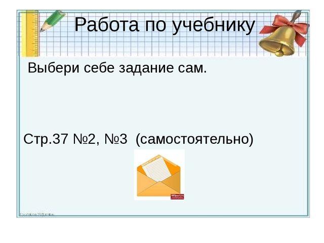 Работа по учебнику Выбери себе задание сам. Стр.37 №2, №3 (самостоятельно)
