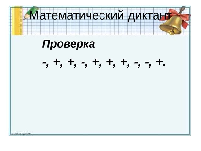 Математический диктант Проверка -, +, +, -, +, +, +, -, -, +.