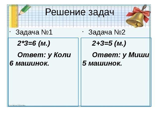 Решение задач Задача №1 2*3=6 (м.) Ответ: у Коли 6 машинок. Задача №2 2+3=5 (...