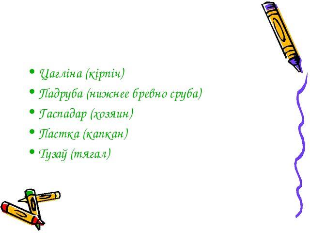 Цагліна (кірпіч) Падруба (нижнее бревно сруба) Гаспадар (хозяин) Пастка (капк...