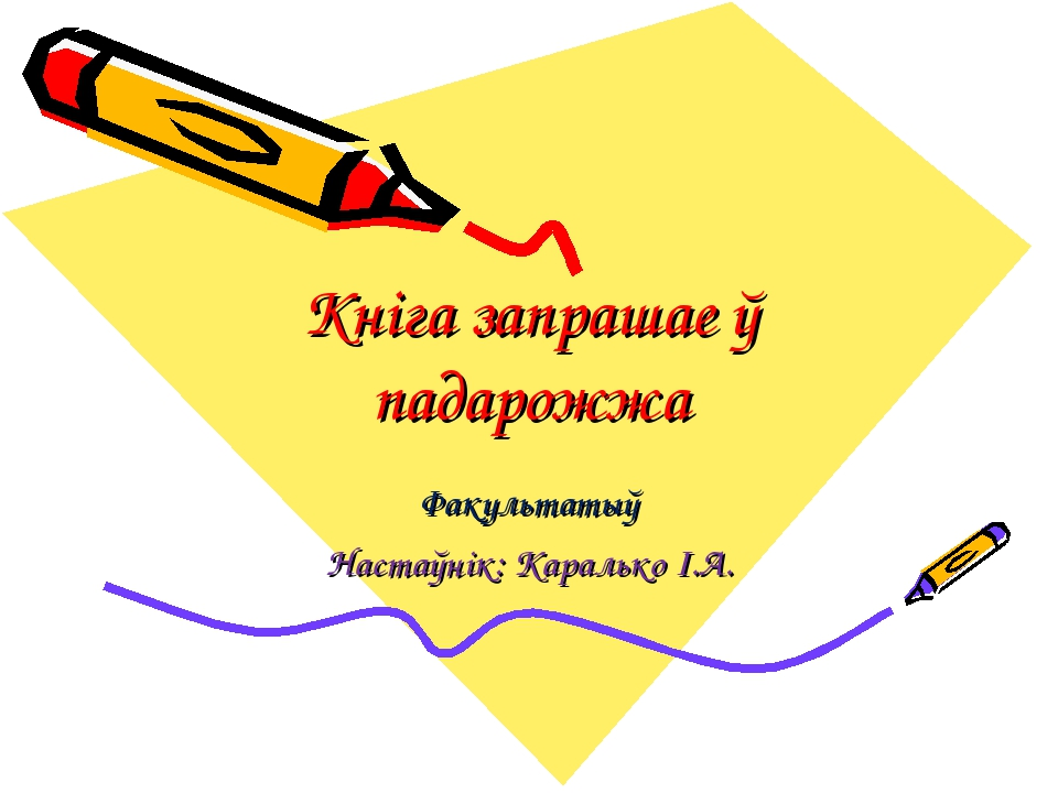 Кніга запрашае ў падарожжа Факультатыў Настаўнік: Каралько І.А.