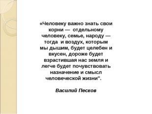 «Человеку важно знать свои корни — отдельному человеку, семье, народу — тогда