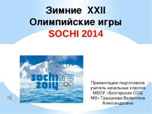 Зимние XXII Олимпийские игры SOCHI 2014 Презентацию подготовила учитель начал